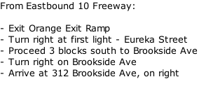 From Eastbound 10 Freeway:  - Exit Orange Exit Ramp - Turn right at first light - Eureka Street - Proceed 3 blocks south to Brookside Ave - Turn right on Brookside Ave - Arrive at 312 Brookside Ave, on right