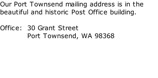 Our Port Townsend mailing address is in the beautiful and historic Post Office building.  Office:  30 Grant Street            Port Townsend, WA 98368
